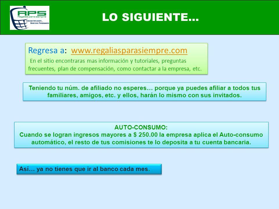 LO SIGUIENTE… Regresa a: www.regaliasparasiempre.comwww.regaliasparasiempre.com En el sitio encontraras mas información y tutoriales, preguntas frecuentes, plan de compensación, como contactar a la empresa, etc.