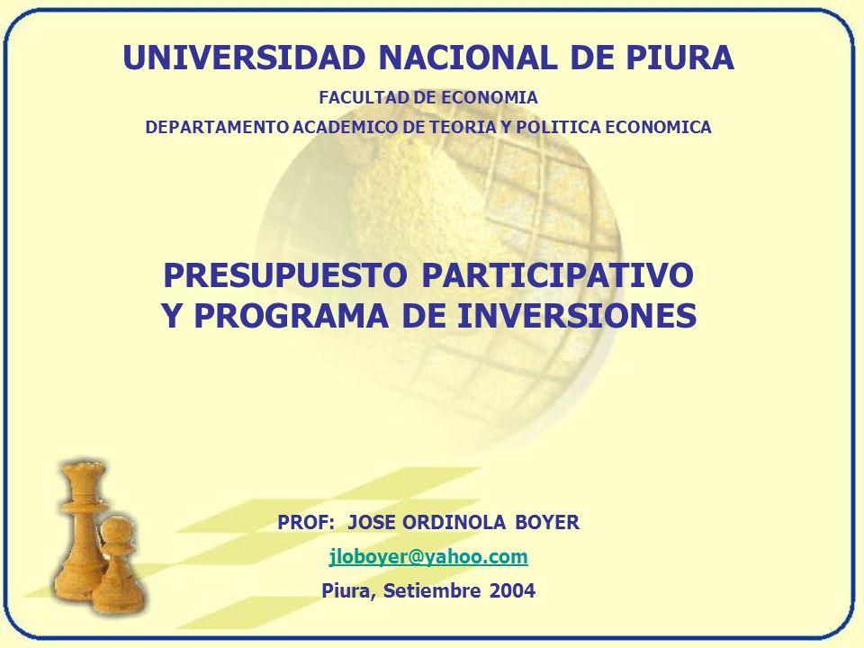 UNIVERSIDAD NACIONAL DE PIURA FACULTAD DE ECONOMIA DEPARTAMENTO ACADEMICO DE TEORIA Y POLITICA ECONOMICA PRESUPUESTO PARTICIPATIVO Y PROGRAMA DE INVERSIONES PROF: JOSE ORDINOLA BOYER jloboyer@yahoo.com Piura, Setiembre 2004