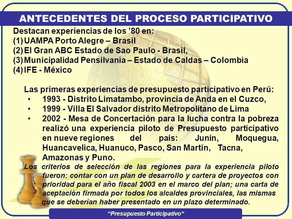 ANTECEDENTES DEL PROCESO PARTICIPATIVO Destacan experiencias de los 80 en: (1)UAMPA Porto Alegre – Brasil (2)El Gran ABC Estado de Sao Paulo - Brasil, (3)Municipalidad Pensilvania – Estado de Caldas – Colombia (4)IFE - México Las primeras experiencias de presupuesto participativo en Perú: 1993 - Distrito Limatambo, provincia de Anda en el Cuzco, 1999 - Villa El Salvador distrito Metropolitano de Lima 2002 - Mesa de Concertación para la lucha contra la pobreza realizó una experiencia piloto de Presupuesto participativo en nueve regiones del país: Junín, Moquegua, Huancavelica, Huanuco, Pasco, San Martín, Tacna, Amazonas y Puno.