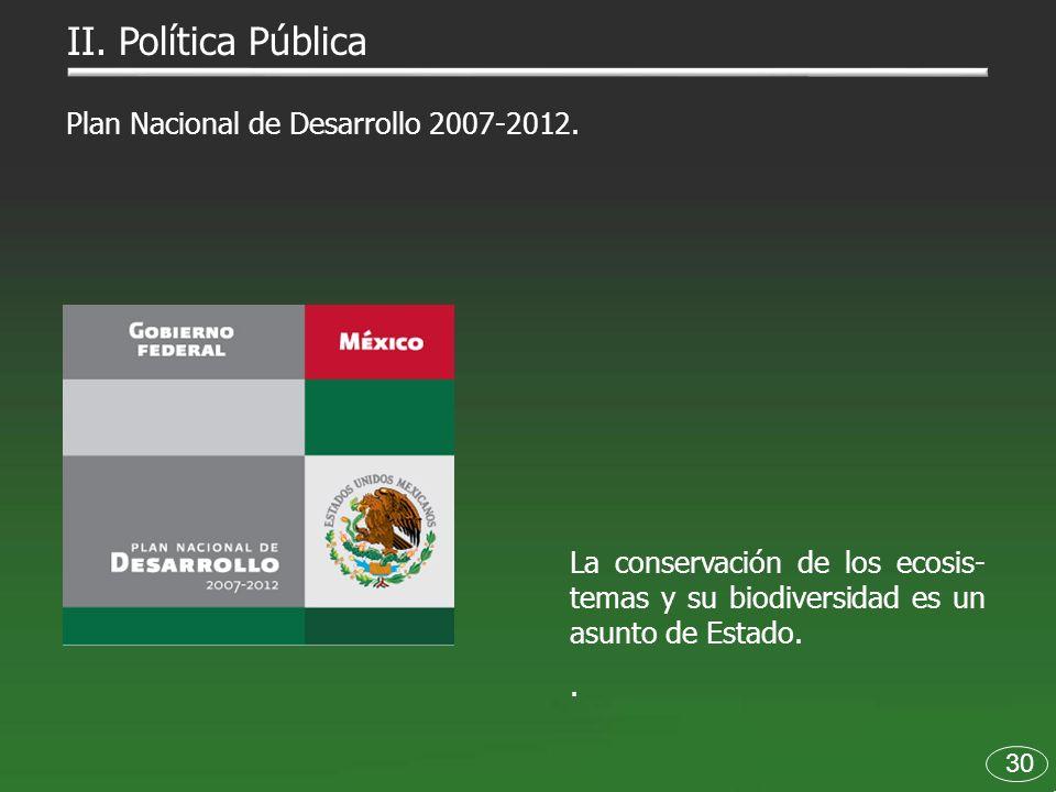 30 II. Política Pública La conservación de los ecosis- temas y su biodiversidad es un asunto de Estado.. Plan Nacional de Desarrollo 2007-2012.