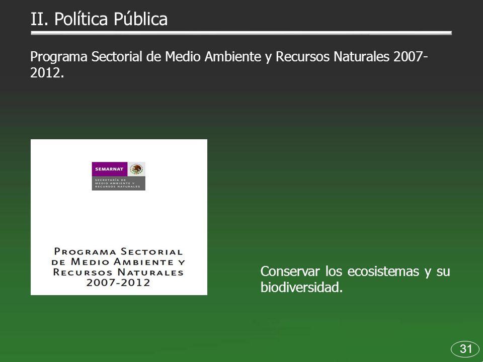 Programa Sectorial de Medio Ambiente y Recursos Naturales 2007- 2012. 31 II. Política Pública Conservar los ecosistemas y su biodiversidad.
