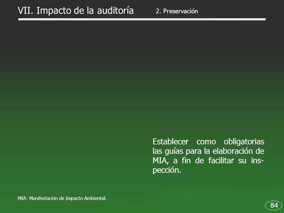 84 Establecer como obligatorias las guías para la elaboración de MIA, a fin de facilitar su ins- pección. 2. Preservación VII. Impacto de la auditoría