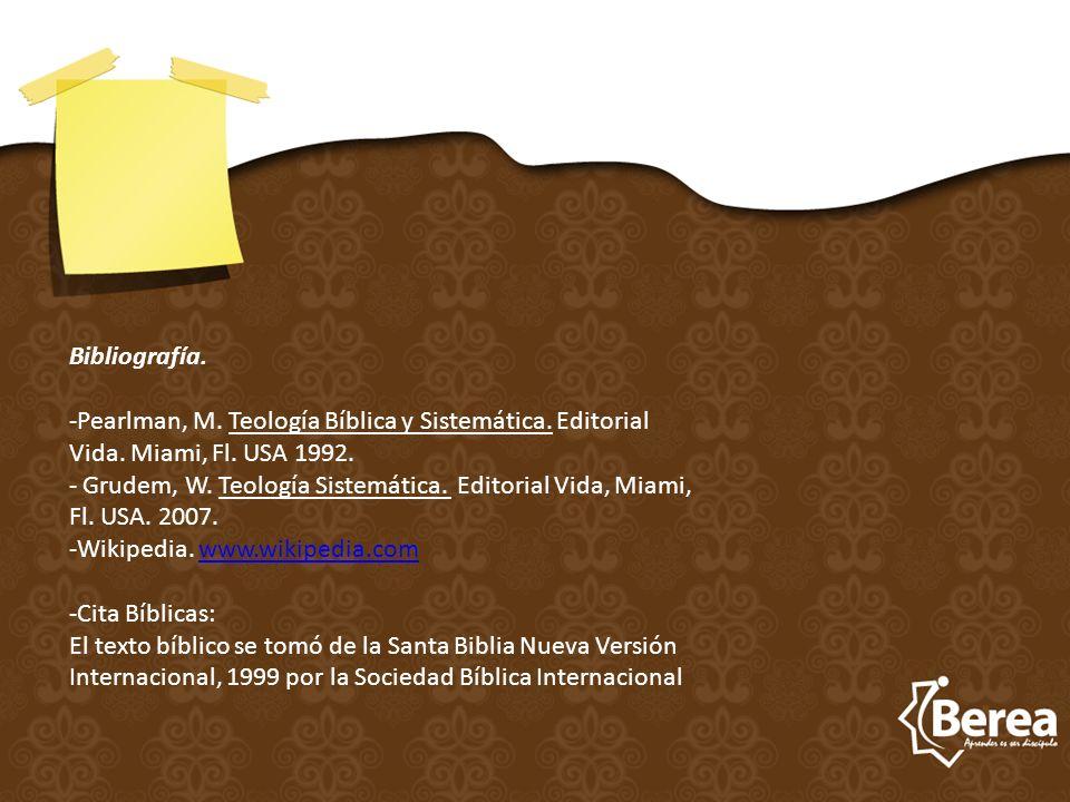 Bibliografía. -Pearlman, M. Teología Bíblica y Sistemática. Editorial Vida. Miami, Fl. USA 1992. - Grudem, W. Teología Sistemática. Editorial Vida, Mi