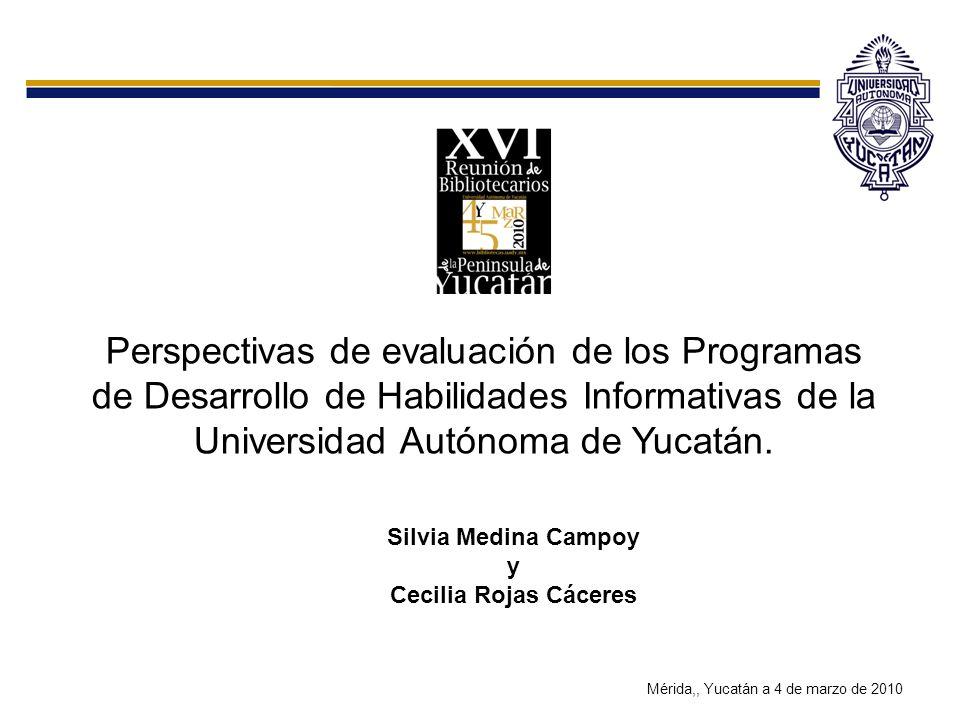 Perspectivas de evaluación de los Programas de Desarrollo de Habilidades Informativas de la Universidad Autónoma de Yucatán. Silvia Medina Campoy y Ce