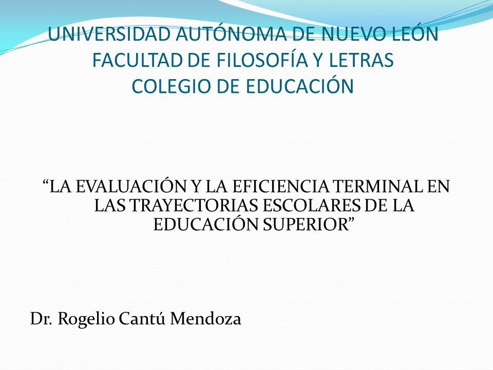 UNIVERSIDAD AUTÓNOMA DE NUEVO LEÓN FACULTAD DE FILOSOFÍA Y LETRAS COLEGIO DE EDUCACIÓN LA EVALUACIÓN Y LA EFICIENCIA TERMINAL EN LAS TRAYECTORIAS ESCOLARES DE LA EDUCACIÓN SUPERIOR Dr.