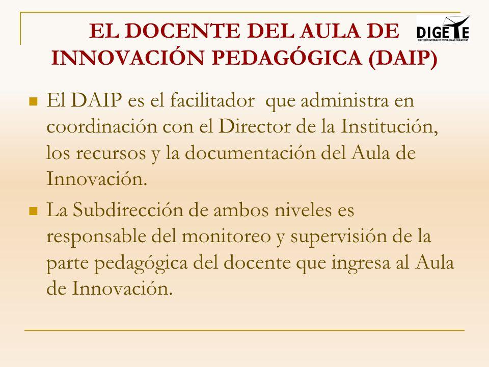 EL DOCENTE DEL AULA DE INNOVACIÓN PEDAGÓGICA (DAIP) El DAIP es el facilitador que administra en coordinación con el Director de la Institución, los re