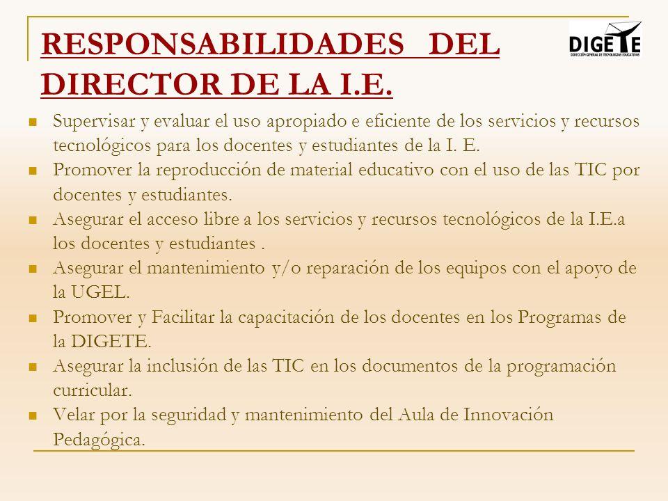 RESPONSABILIDADES DEL DIRECTOR DE LA I.E. Supervisar y evaluar el uso apropiado e eficiente de los servicios y recursos tecnológicos para los docentes