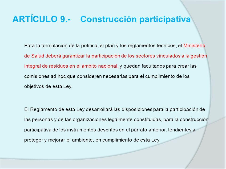 ARTÍCULO 9.-Construcción participativa Para la formulación de la política, el plan y los reglamentos técnicos, el Ministerio de Salud deberá garantiza
