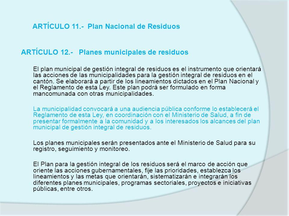 ARTÍCULO 11.- Plan Nacional de Residuos ARTÍCULO 12.- Planes municipales de residuos El plan municipal de gestión integral de residuos es el instrumen