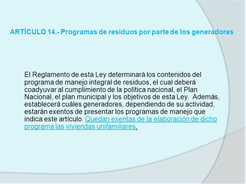 ARTÍCULO 14.- Programas de residuos por parte de los generadores El Reglamento de esta Ley determinará los contenidos del programa de manejo integral