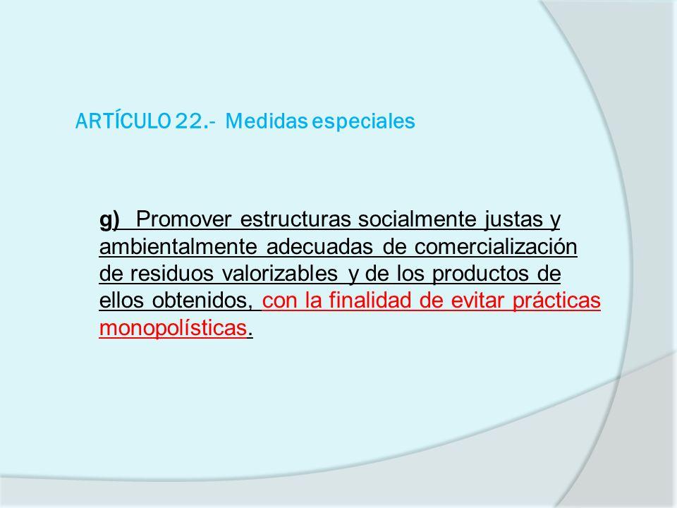 ARTÍCULO 22.- Medidas especiales g)Promover estructuras socialmente justas y ambientalmente adecuadas de comercialización de residuos valorizables y d