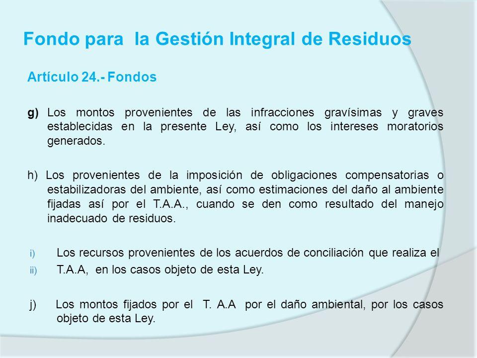 Fondo para la Gestión Integral de Residuos Artículo 24.- Fondos g) Los montos provenientes de las infracciones gravísimas y graves establecidas en la