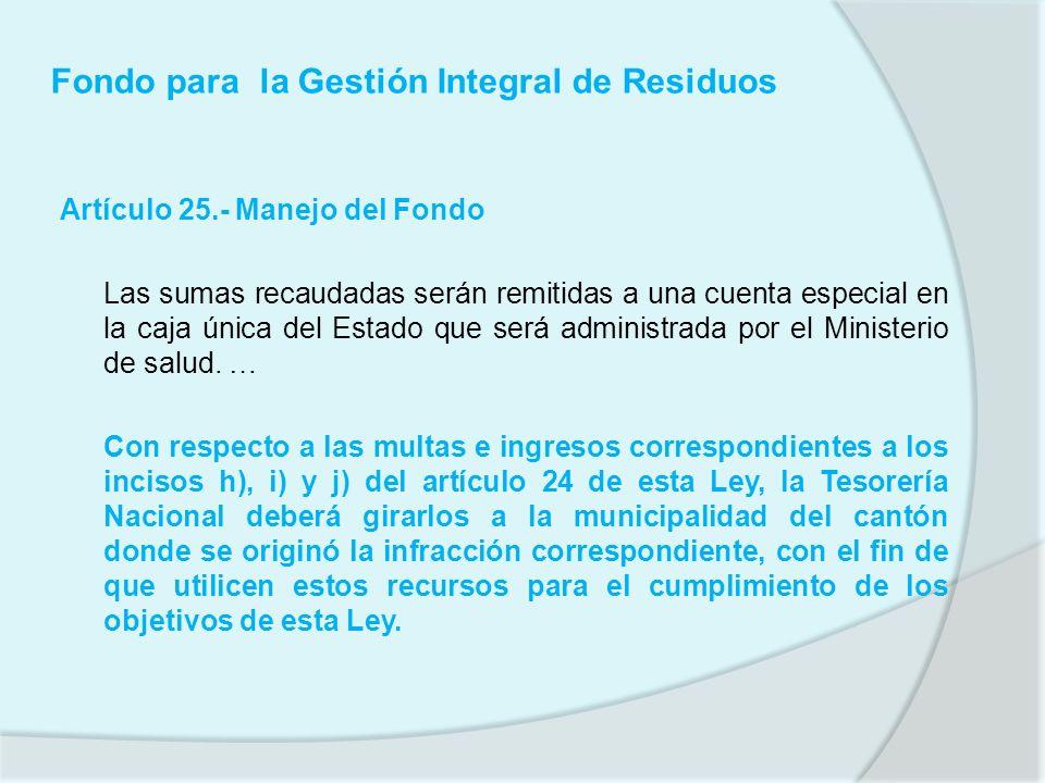 Fondo para la Gestión Integral de Residuos Artículo 25.- Manejo del Fondo Las sumas recaudadas serán remitidas a una cuenta especial en la caja única