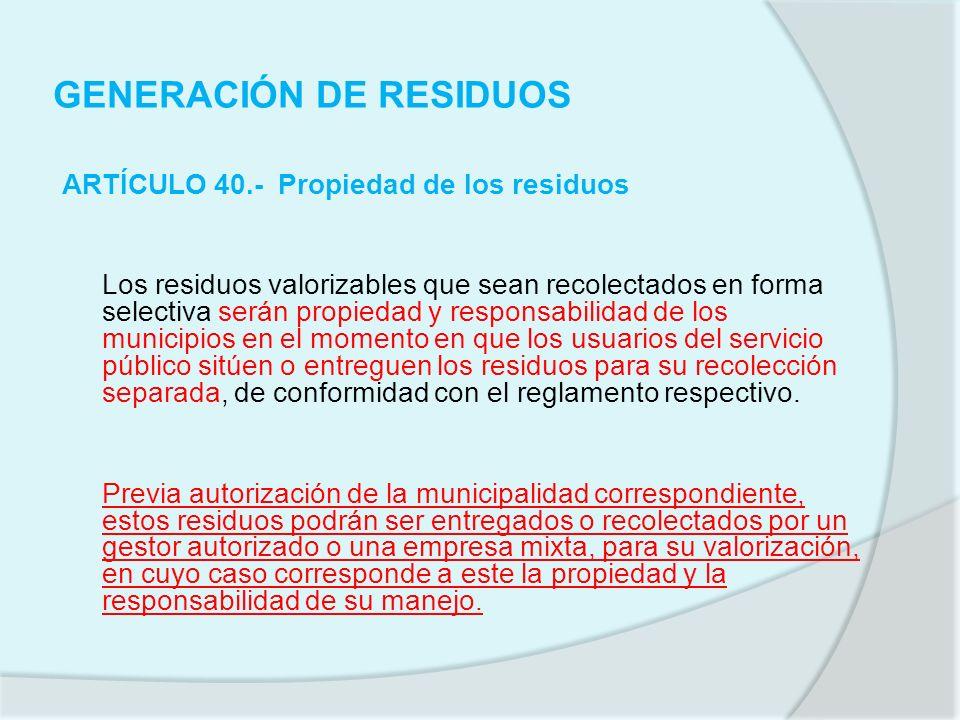 GENERACIÓN DE RESIDUOS ARTÍCULO 40.- Propiedad de los residuos Los residuos valorizables que sean recolectados en forma selectiva serán propiedad y re