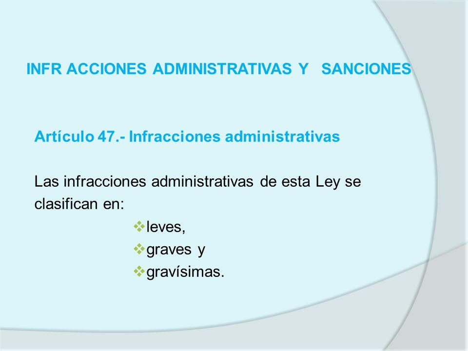 INFR ACCIONES ADMINISTRATIVAS Y SANCIONES Artículo 47.- Infracciones administrativas Las infracciones administrativas de esta Ley se clasifican en: le