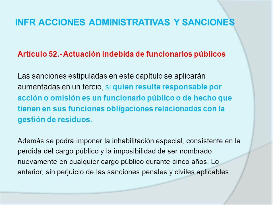 INFR ACCIONES ADMINISTRATIVAS Y SANCIONES Artículo 52.- Actuación indebida de funcionarios públicos Las sanciones estipuladas en este capítulo se apli