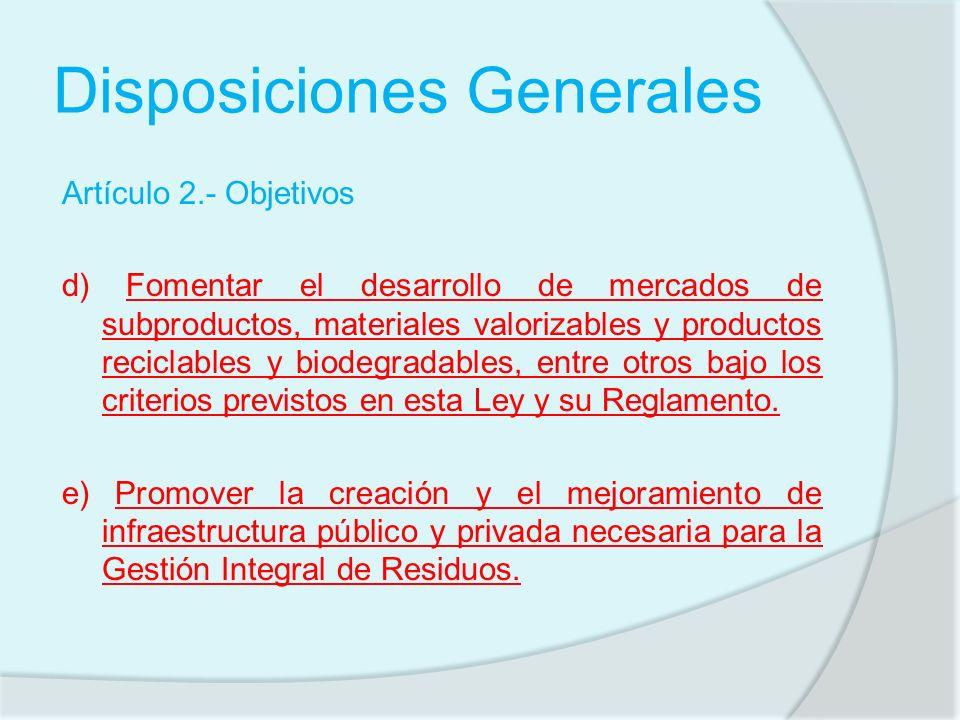 Disposiciones Generales Artículo 2.- Objetivos d) Fomentar el desarrollo de mercados de subproductos, materiales valorizables y productos reciclables