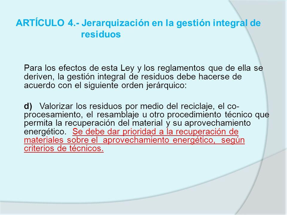 ARTÍCULO 4.- Jerarquización en la gestión integral de residuos Para los efectos de esta Ley y los reglamentos que de ella se deriven, la gestión integ