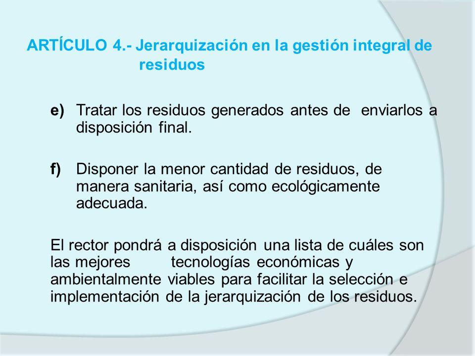 ARTÍCULO 4.- Jerarquización en la gestión integral de residuos e)Tratar los residuos generados antes de enviarlos a disposición final. f)Disponer la m