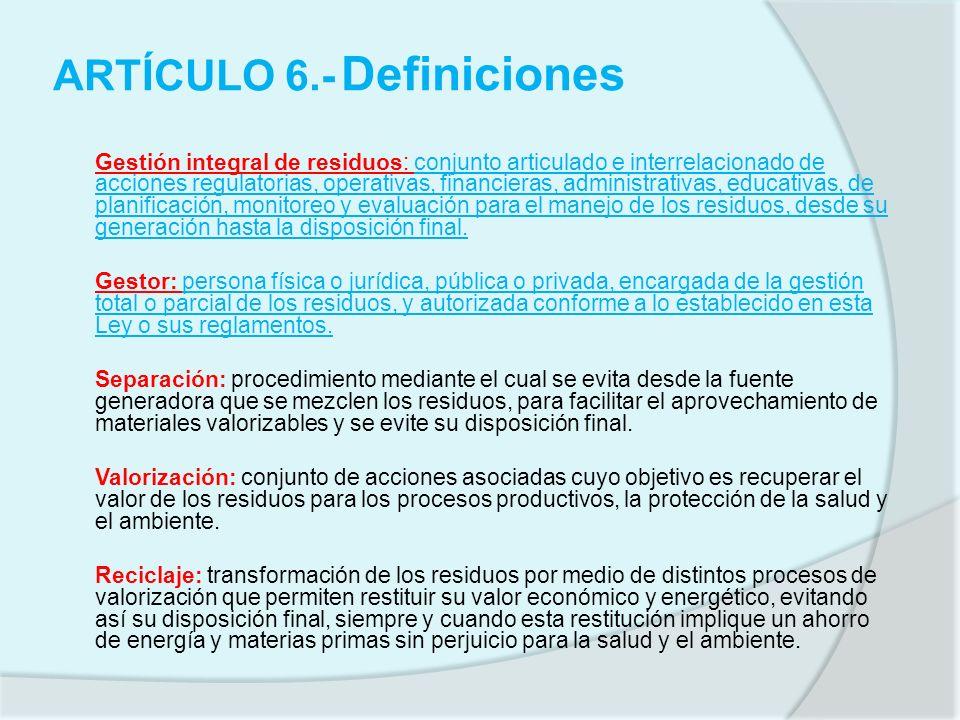 ARTÍCULO 6.- Definiciones Gestión integral de residuos: conjunto articulado e interrelacionado de acciones regulatorias, operativas, financieras, admi