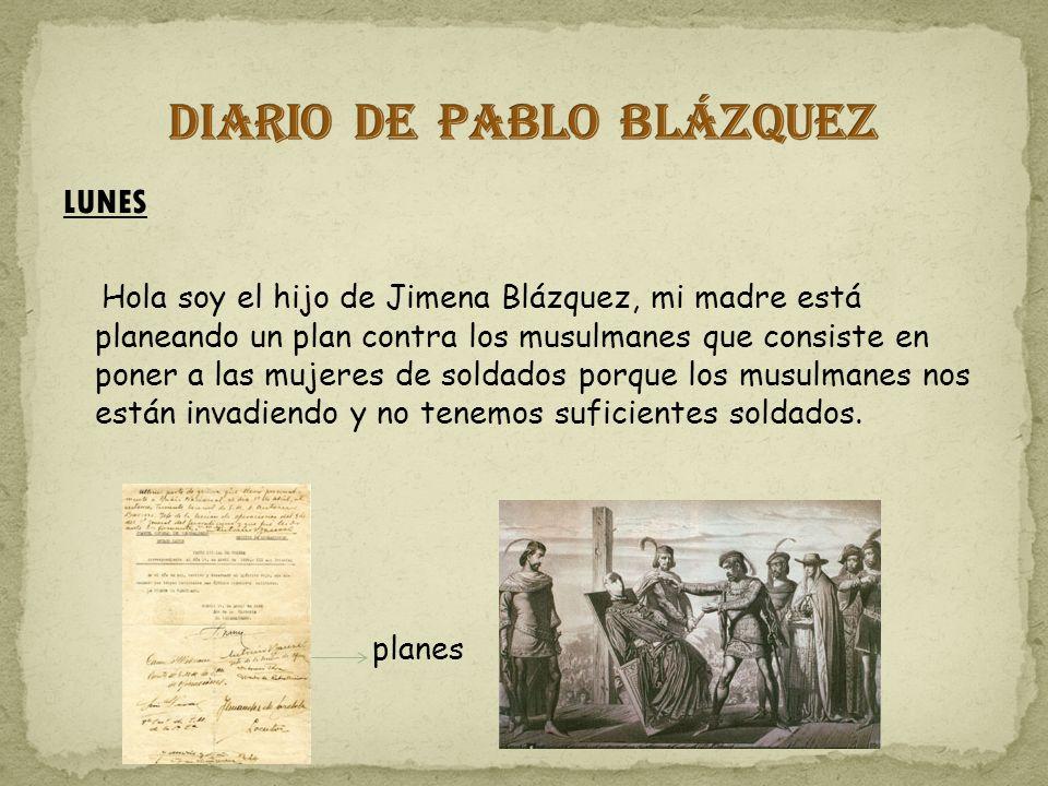 LUNES Hola soy el hijo de Jimena Blázquez, mi madre está planeando un plan contra los musulmanes que consiste en poner a las mujeres de soldados porque los musulmanes nos están invadiendo y no tenemos suficientes soldados.