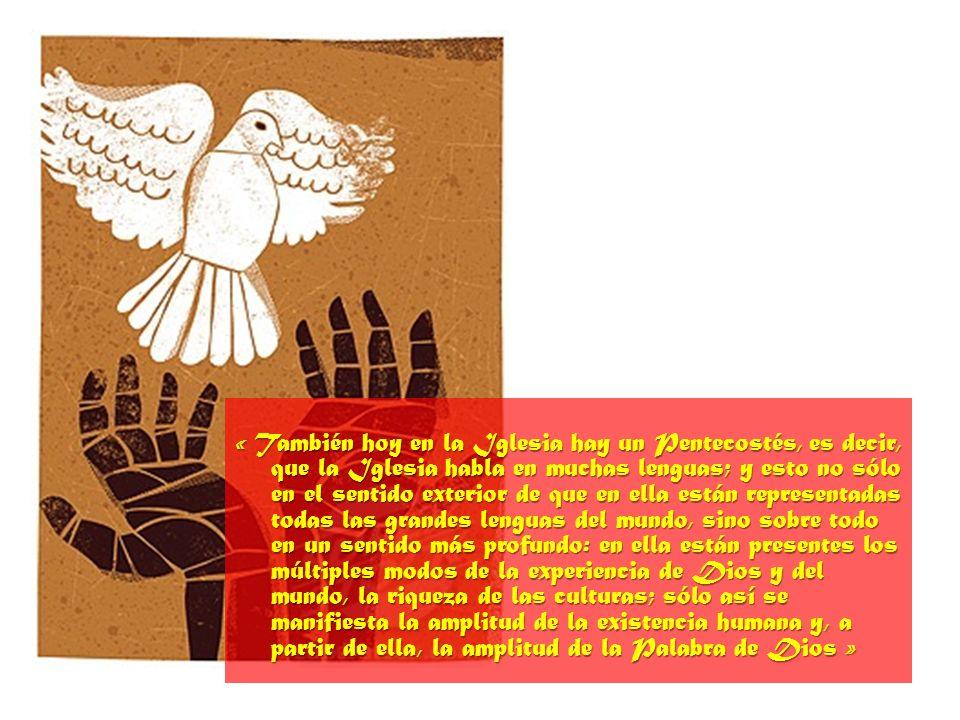 « También hoy en la Iglesia hay un Pentecostés, es decir, que la Iglesia habla en muchas lenguas; y esto no sólo en el sentido exterior de que en ella están representadas todas las grandes lenguas del mundo, sino sobre todo en un sentido más profundo: en ella están presentes los múltiples modos de la experiencia de Dios y del mundo, la riqueza de las culturas; sólo así se manifiesta la amplitud de la existencia humana y, a partir de ella, la amplitud de la Palabra de Dios »