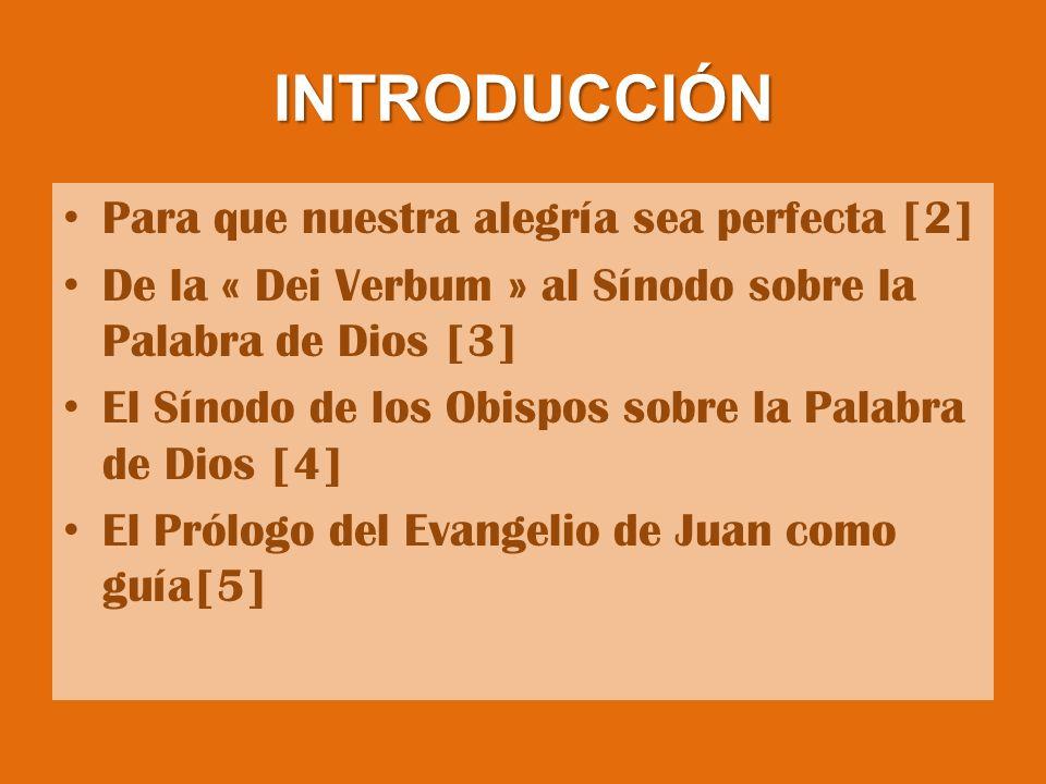INTRODUCCIÓN Para que nuestra alegría sea perfecta [2] De la « Dei Verbum » al Sínodo sobre la Palabra de Dios [3] El Sínodo de los Obispos sobre la Palabra de Dios [4] El Prólogo del Evangelio de Juan como guía[5]