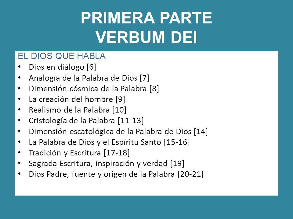 PRIMERA PARTE VERBUM DEI EL DIOS QUE HABLA Dios en diálogo [6] Analogía de la Palabra de Dios [7] Dimensión cósmica de la Palabra [8] La creación del hombre [9] Realismo de la Palabra [10] Cristología de la Palabra [11-13] Dimensión escatológica de la Palabra de Dios [14] La Palabra de Dios y el Espíritu Santo [15-16] Tradición y Escritura [17-18] Sagrada Escritura, inspiración y verdad [19] Dios Padre, fuente y origen de la Palabra [20-21]