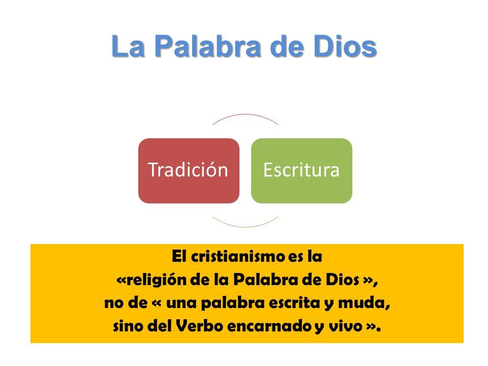 La Palabra de Dios TradiciónEscritura El cristianismo es la «religión de la Palabra de Dios », no de « una palabra escrita y muda, sino del Verbo encarnado y vivo ».