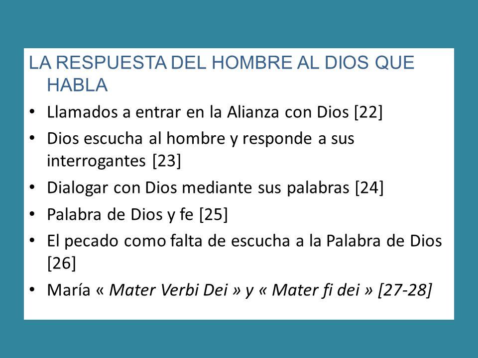 LA RESPUESTA DEL HOMBRE AL DIOS QUE HABLA Llamados a entrar en la Alianza con Dios [22] Dios escucha al hombre y responde a sus interrogantes [23] Dialogar con Dios mediante sus palabras [24] Palabra de Dios y fe [25] El pecado como falta de escucha a la Palabra de Dios [26] María « Mater Verbi Dei » y « Mater fi dei » [27-28]