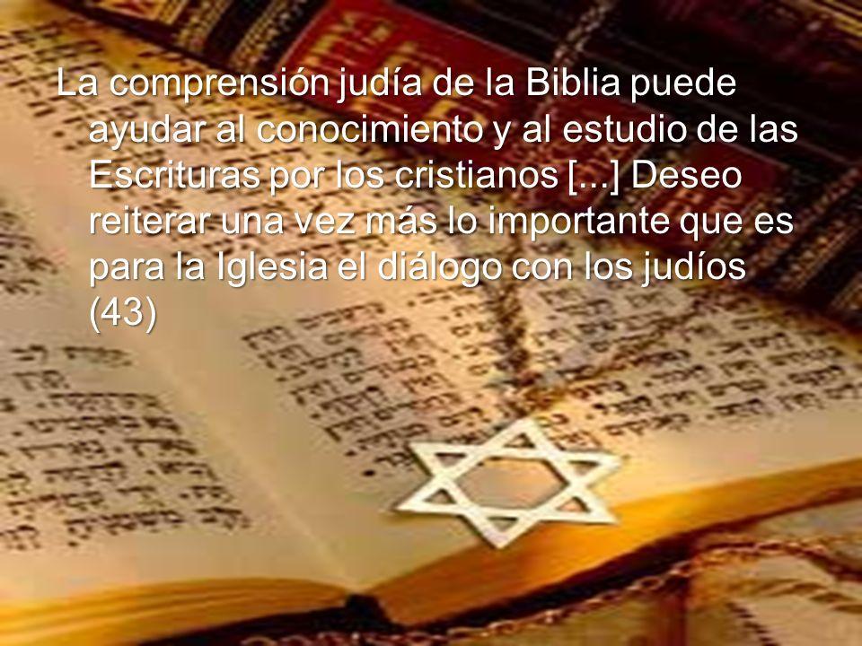 La comprensión judía de la Biblia puede ayudar al conocimiento y al estudio de las Escrituras por los cristianos [...] Deseo reiterar una vez más lo importante que es para la Iglesia el diálogo con los judíos (43)