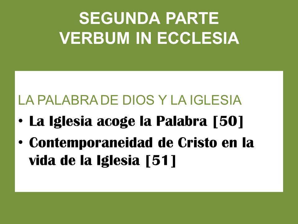 SEGUNDA PARTE VERBUM IN ECCLESIA LA PALABRA DE DIOS Y LA IGLESIA La Iglesia acoge la Palabra [50] Contemporaneidad de Cristo en la vida de la Iglesia [51]