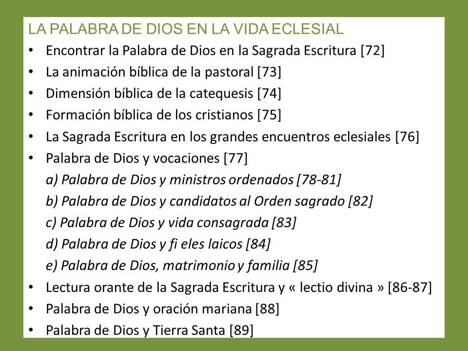 LA PALABRA DE DIOS EN LA VIDA ECLESIAL Encontrar la Palabra de Dios en la Sagrada Escritura [72] La animación bíblica de la pastoral [73] Dimensión bíblica de la catequesis [74] Formación bíblica de los cristianos [75] La Sagrada Escritura en los grandes encuentros eclesiales [76] Palabra de Dios y vocaciones [77] a) Palabra de Dios y ministros ordenados [78-81] b) Palabra de Dios y candidatos al Orden sagrado [82] c) Palabra de Dios y vida consagrada [83] d) Palabra de Dios y fi eles laicos [84] e) Palabra de Dios, matrimonio y familia [85] Lectura orante de la Sagrada Escritura y « lectio divina » [86-87] Palabra de Dios y oración mariana [88] Palabra de Dios y Tierra Santa [89]