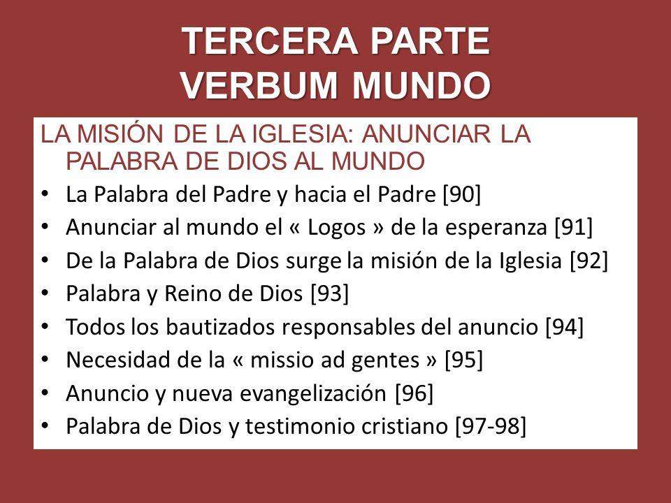 TERCERA PARTE VERBUM MUNDO LA MISIÓN DE LA IGLESIA: ANUNCIAR LA PALABRA DE DIOS AL MUNDO La Palabra del Padre y hacia el Padre [90] Anunciar al mundo el « Logos » de la esperanza [91] De la Palabra de Dios surge la misión de la Iglesia [92] Palabra y Reino de Dios [93] Todos los bautizados responsables del anuncio [94] Necesidad de la « missio ad gentes » [95] Anuncio y nueva evangelización [96] Palabra de Dios y testimonio cristiano [97-98]