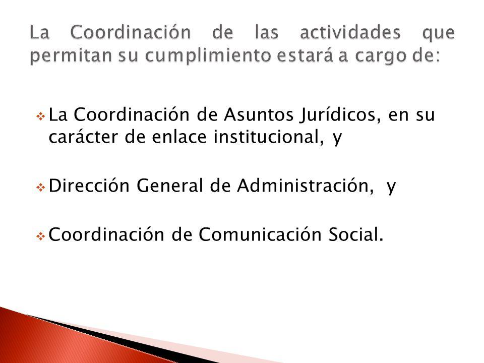La Coordinación de Asuntos Jurídicos, en su carácter de enlace institucional, y Dirección General de Administración, y Coordinación de Comunicación Social.