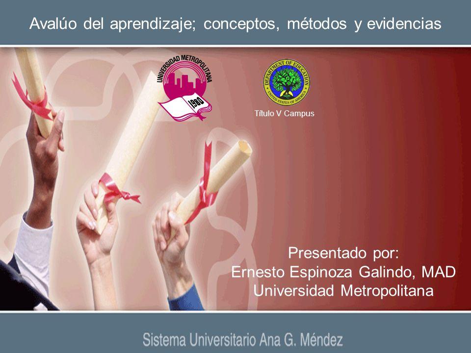 Avalúo del aprendizaje; conceptos, métodos y evidencias Presentado por: Ernesto Espinoza Galindo, MAD Universidad Metropolitana Título V Campus