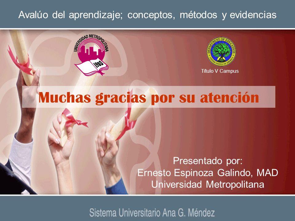 Avalúo del aprendizaje; conceptos, métodos y evidencias Presentado por: Ernesto Espinoza Galindo, MAD Universidad Metropolitana Título V Campus Muchas