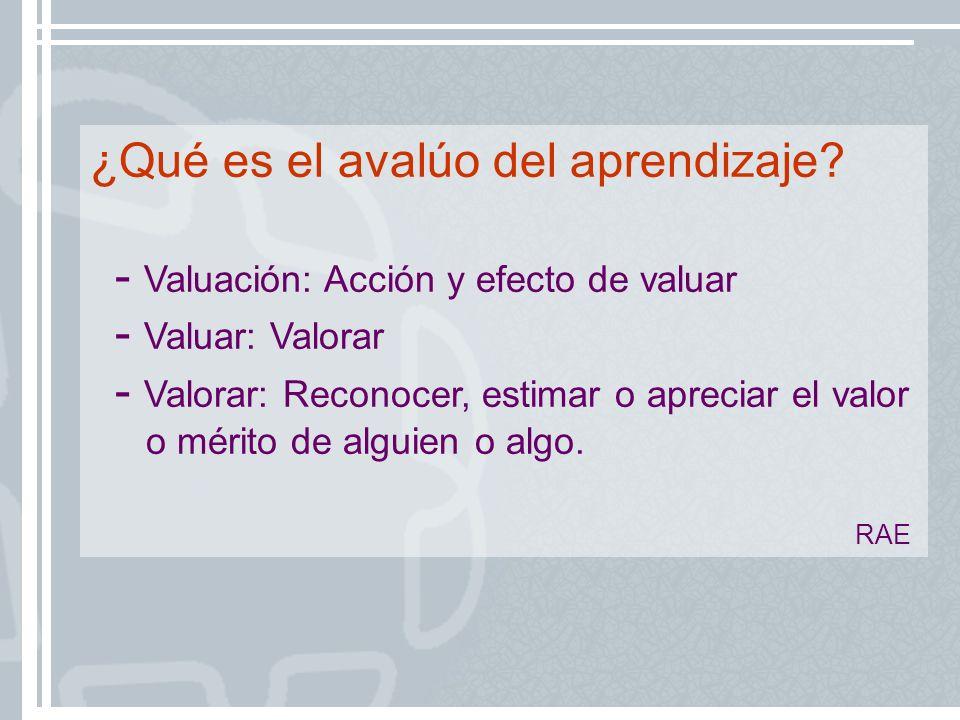 ¿Qué es el avalúo del aprendizaje? - Valuación: Acción y efecto de valuar - Valuar: Valorar - Valorar: Reconocer, estimar o apreciar el valor o mérito