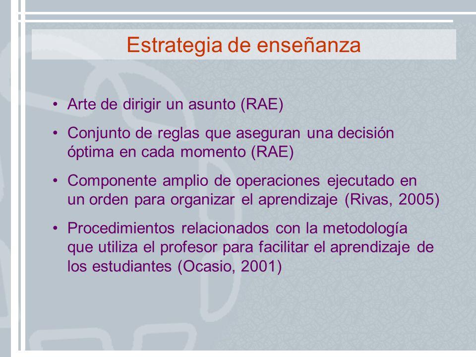 Estrategia de enseñanza Arte de dirigir un asunto (RAE) Conjunto de reglas que aseguran una decisión óptima en cada momento (RAE) Componente amplio de