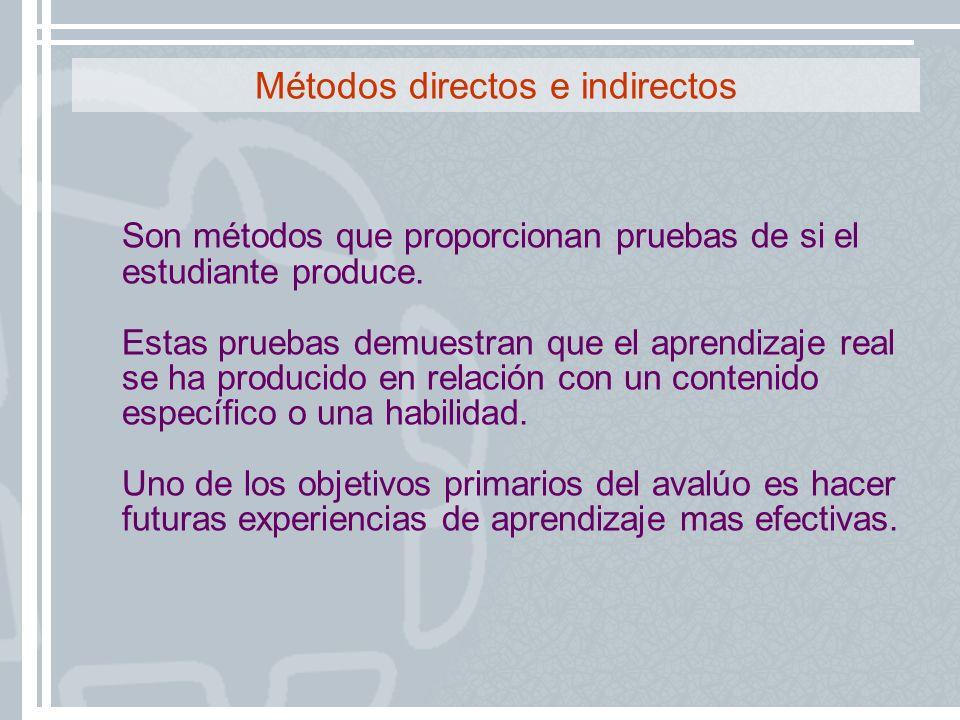 Métodos directos e indirectos Son métodos que proporcionan pruebas de si el estudiante produce. Estas pruebas demuestran que el aprendizaje real se ha