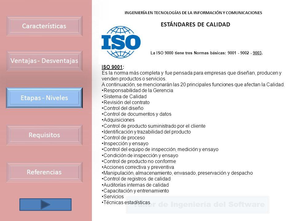 Requisitos Etapas - Niveles Características Referencias Taller de Ingeniería del Software INGENIERÍA EN TECNOLOGÍAS DE LA INFORMACIÓN Y COMUNICACIONES ESTÁNDARES DE CALIDAD ISO 9001: Es la norma más completa y fue pensada para empresas que diseñan, producen y venden productos o servicios.