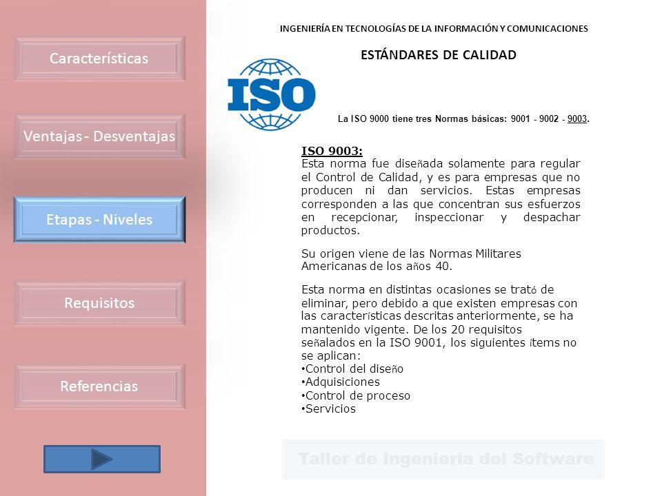 Taller de Ingeniería del Software INGENIERÍA EN TECNOLOGÍAS DE LA INFORMACIÓN Y COMUNICACIONES ESTÁNDARES DE CALIDAD La ISO 9000 tiene tres Normas básicas: 9001 - 9002 - 9003.