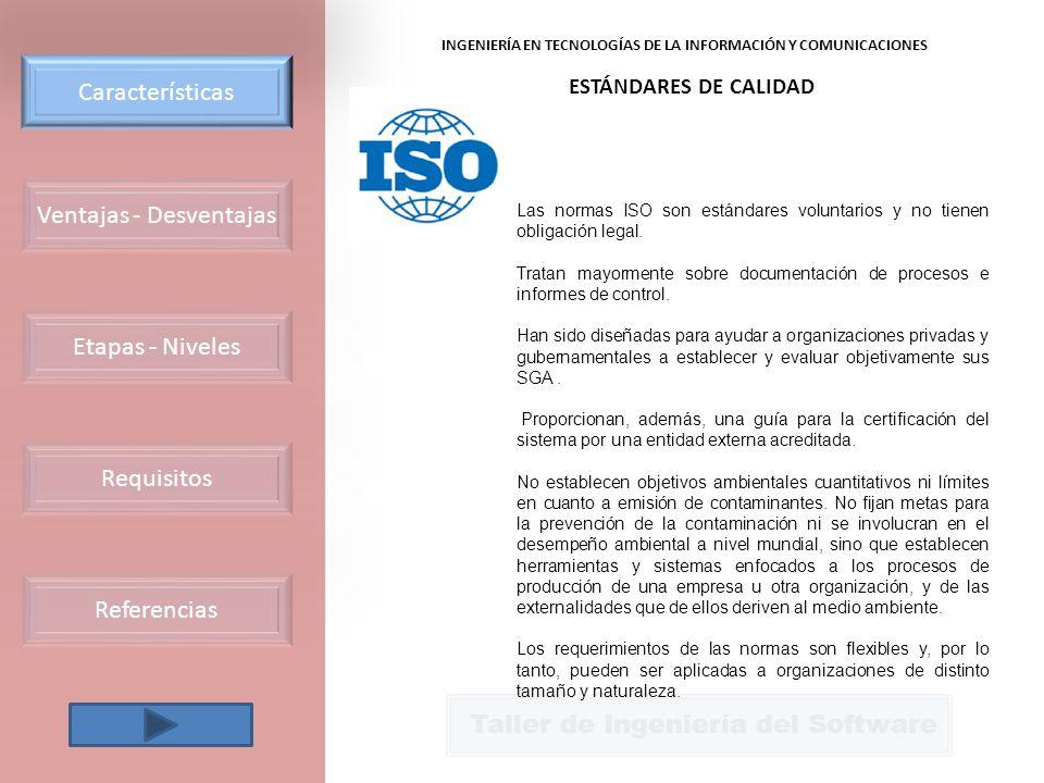Ventajas - Desventajas Requisitos Etapas - Niveles Características Referencias Taller de Ingeniería del Software INGENIERÍA EN TECNOLOGÍAS DE LA INFORMACIÓN Y COMUNICACIONES ESTÁNDARES DE CALIDAD Las normas ISO son estándares voluntarios y no tienen obligación legal.