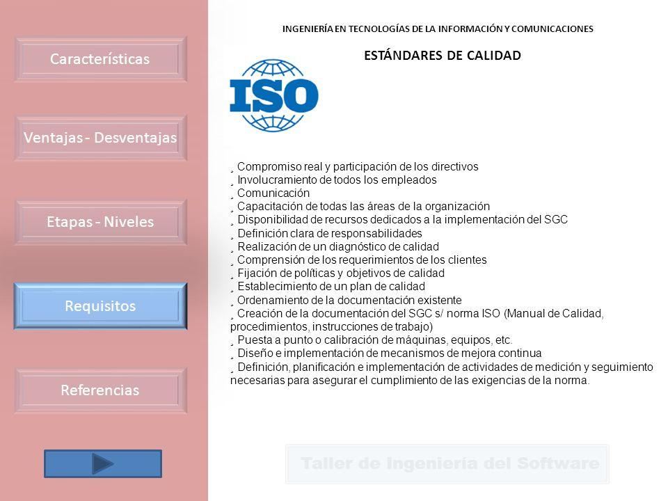 Ventajas - Desventajas Requisitos Etapas - Niveles Características Referencias Taller de Ingeniería del Software INGENIERÍA EN TECNOLOGÍAS DE LA INFORMACIÓN Y COMUNICACIONES ESTÁNDARES DE CALIDAD ¸ Compromiso real y participación de los directivos ¸ Involucramiento de todos los empleados ¸ Comunicación ¸ Capacitación de todas las áreas de la organización ¸ Disponibilidad de recursos dedicados a la implementación del SGC ¸ Definición clara de responsabilidades ¸ Realización de un diagnóstico de calidad ¸ Comprensión de los requerimientos de los clientes ¸ Fijación de políticas y objetivos de calidad ¸ Establecimiento de un plan de calidad ¸ Ordenamiento de la documentación existente ¸ Creación de la documentación del SGC s/ norma ISO (Manual de Calidad, procedimientos, instrucciones de trabajo) ¸ Puesta a punto o calibración de máquinas, equipos, etc.
