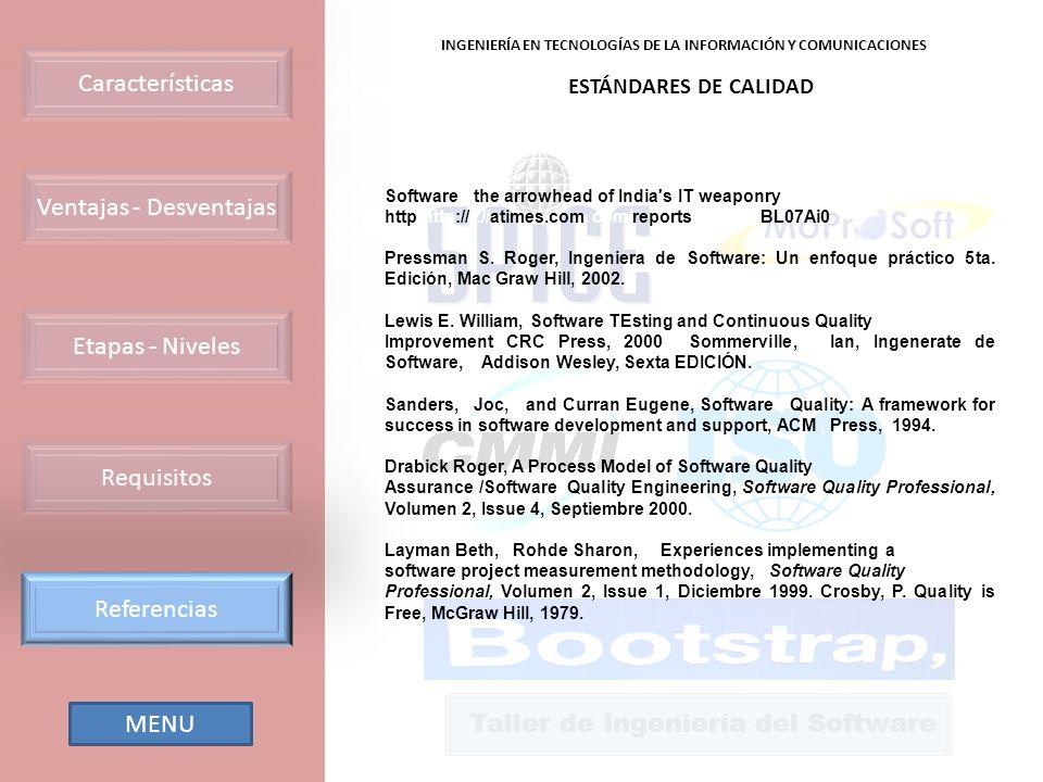 Ventajas - Desventajas Requisitos Etapas - Niveles Características Referencias INGENIERÍA EN TECNOLOGÍAS DE LA INFORMACIÓN Y COMUNICACIONES Taller de Ingeniería del Software ESTÁNDARES DE CALIDAD Software - the arrowhead of India s IT weaponry http http:// ://atimes.com com/reports reports/BL07Ai0 Pressman S.
