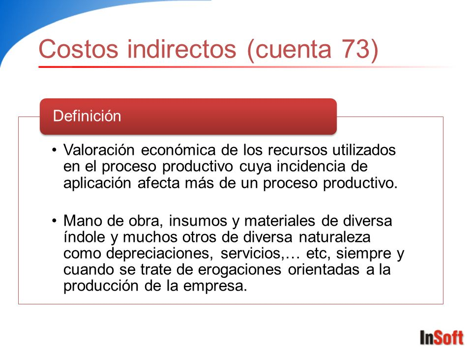 Costos indirectos (cuenta 73) Valoración económica de los recursos utilizados en el proceso productivo cuya incidencia de aplicación afecta más de un