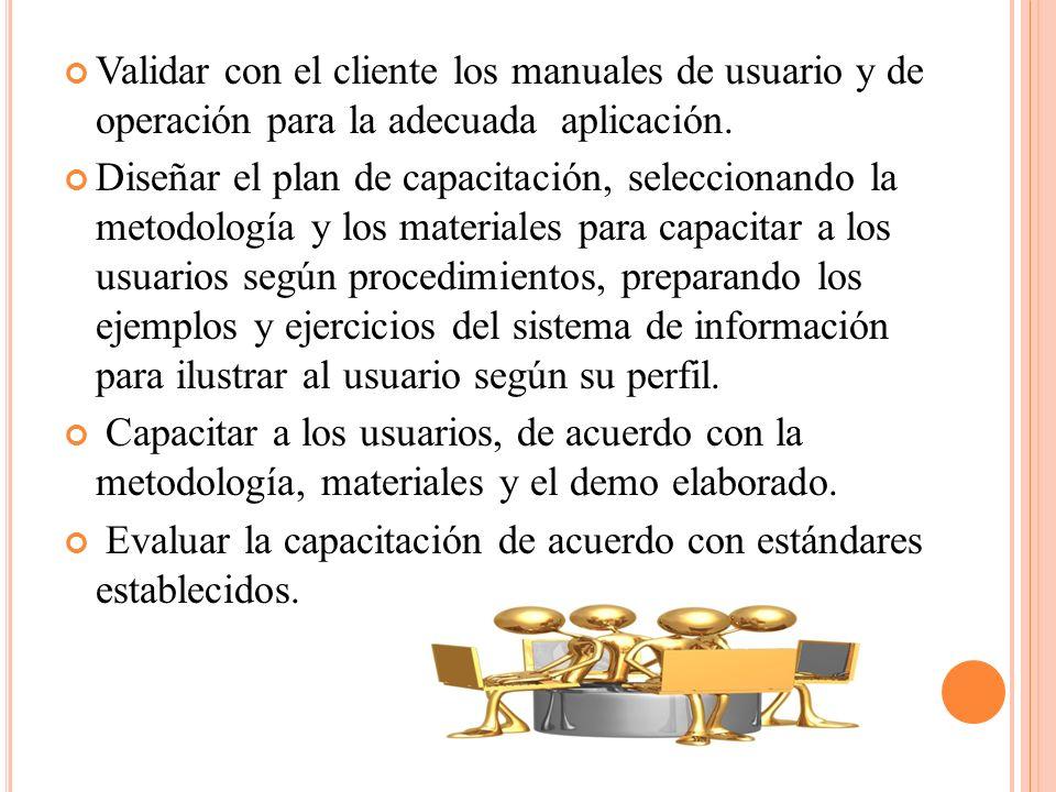 Validar con el cliente los manuales de usuario y de operación para la adecuada aplicación. Diseñar el plan de capacitación, seleccionando la metodolog