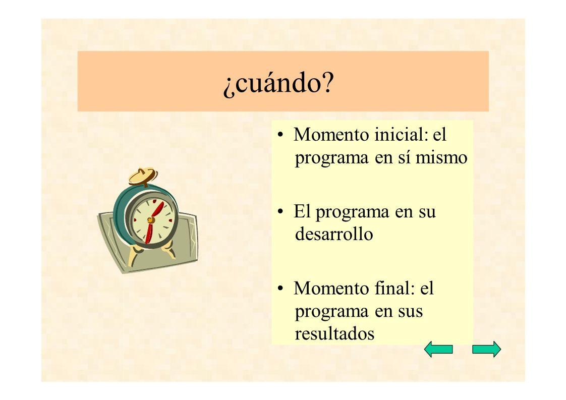 ¿cuándo? Momento inicial: el programa en sí mismo El programa en su desarrollo Momento final: el programa en sus resultados