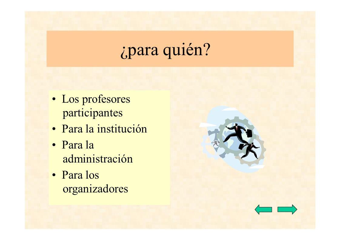 ¿para quién? Los profesores participantes Para la institución Para la administración Para los organizadores