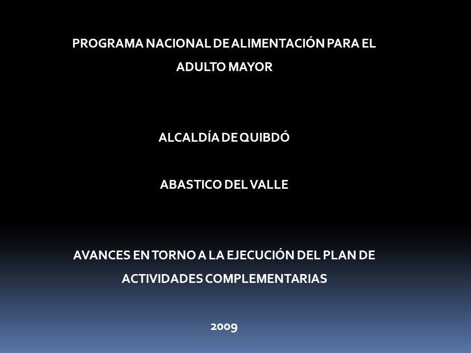 PROGRAMA NACIONAL DE ALIMENTACIÓN PARA EL ADULTO MAYOR ALCALDÍA DE QUIBDÓ ABASTICO DEL VALLE AVANCES EN TORNO A LA EJECUCIÓN DEL PLAN DE ACTIVIDADES COMPLEMENTARIAS 2009
